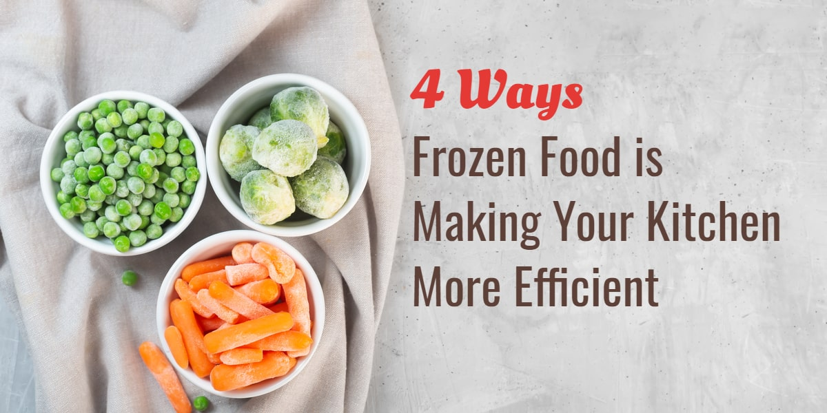 4 Ways Frozen Food is Making Your Kitchen More Efficient