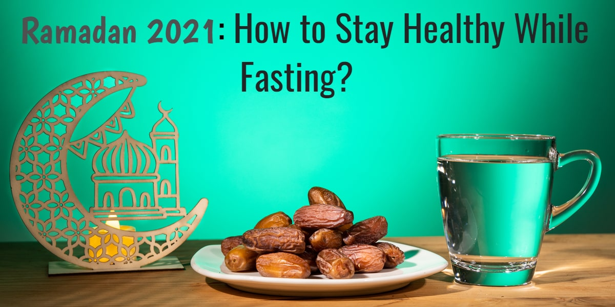 Ramadan 2021: How to Stay Healthy While Fasting